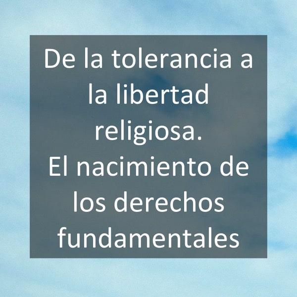 De la tolerancia a la libertad religiosa. El nacimiento de los derechos fundamentales
