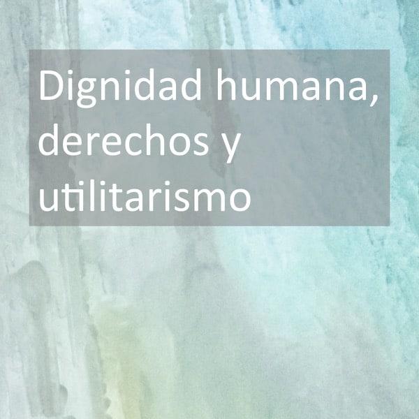 Dignidad humana, derechos y utilitarismo