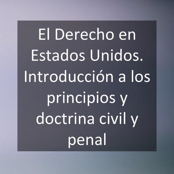 El Derecho en Estados Unidos. Introducción a los principios y doctrina civil y penal