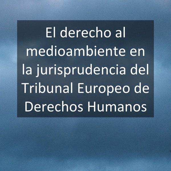 El derecho al medioambiente en la jurisprudencia del Tribunal Europeo de Derechos Humanos