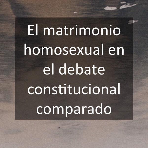 El matrimonio homosexual en el debate constitucional comparado