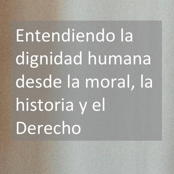 Entendiendo la dignidad humana desde la moral, la historia y el Derecho