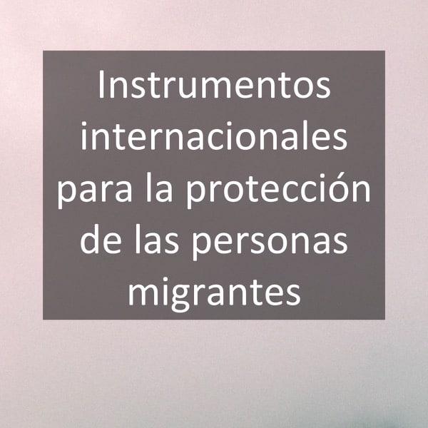 Instrumentos internacionales para la protección de las personas migrantes