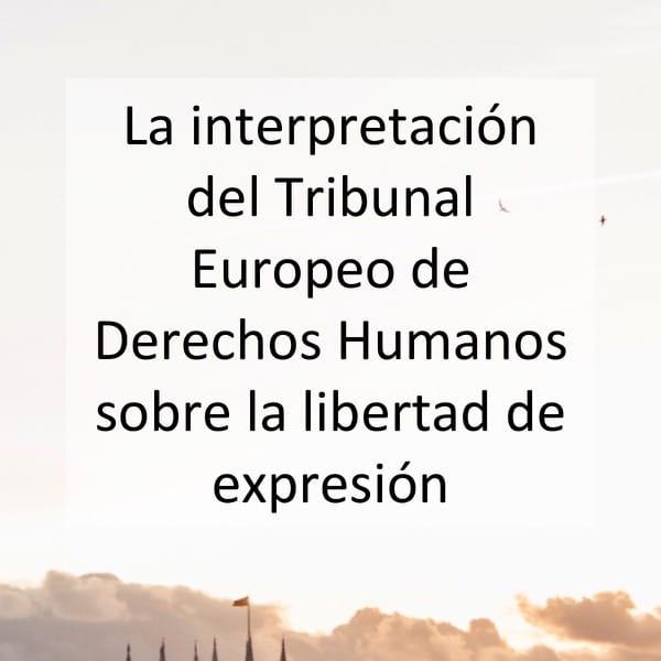 La interpretación del Tribunal Europeo de Derechos Humanos sobre la libertad de expresión