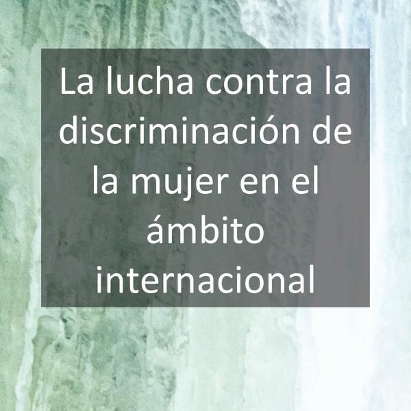 La lucha contra la discriminación de la mujer en el ámbito internacional