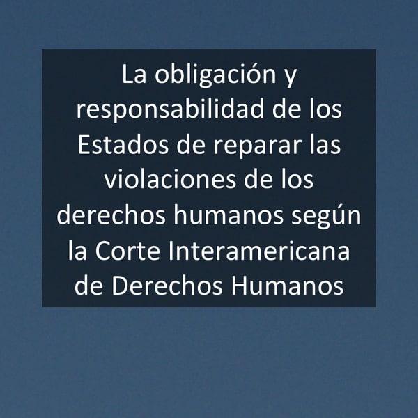 La obligación y responsabilidad de los Estados de reparar las violaciones de los derechos humanos según la Corte Interamericana de Derechos Humanos