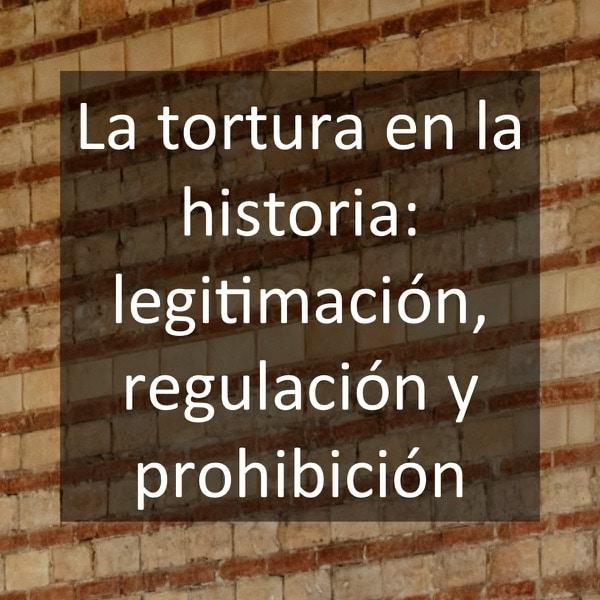 La tortura en la historia- legitimación, regulación y prohibición