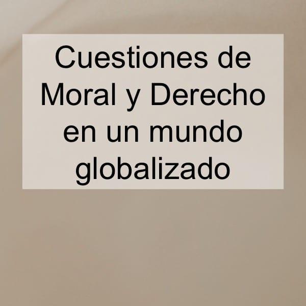Cuestiones de moral y derecho en un mundo globalizado